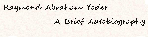 A Brief Autobiography of Raymond Abraham Yoder